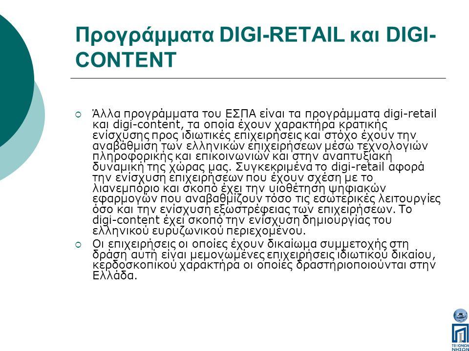 Προγράμματα DIGI-RETAIL και DIGI- CONTENT  Άλλα προγράμματα του ΕΣΠΑ είναι τα προγράμματα digi-retail και digi-content, τα οποία έχουν χαρακτήρα κρατικής ενίσχυσης προς ιδιωτικές επιχειρήσεις και στόχο έχουν την αναβάθμιση των ελληνικών επιχειρήσεων μέσω τεχνολογιών πληροφορικής και επικοινωνιών και στην αναπτυξιακή δυναμική της χώρας μας.