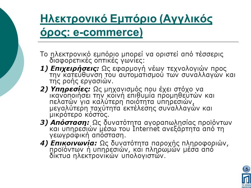 Ηλεκτρονικό Εμπόριο (Αγγλικός όρος: e-commerce) Το ηλεκτρονικό εμπόριο μπορεί να οριστεί από τέσσερις διαφορετικές οπτικές γωνίες: 1) Επιχειρήσεις: Ως εφαρμογή νέων τεχνολογιών προς την κατεύθυνση του αυτοματισμού των συναλλαγών και της ροής εργασιών.