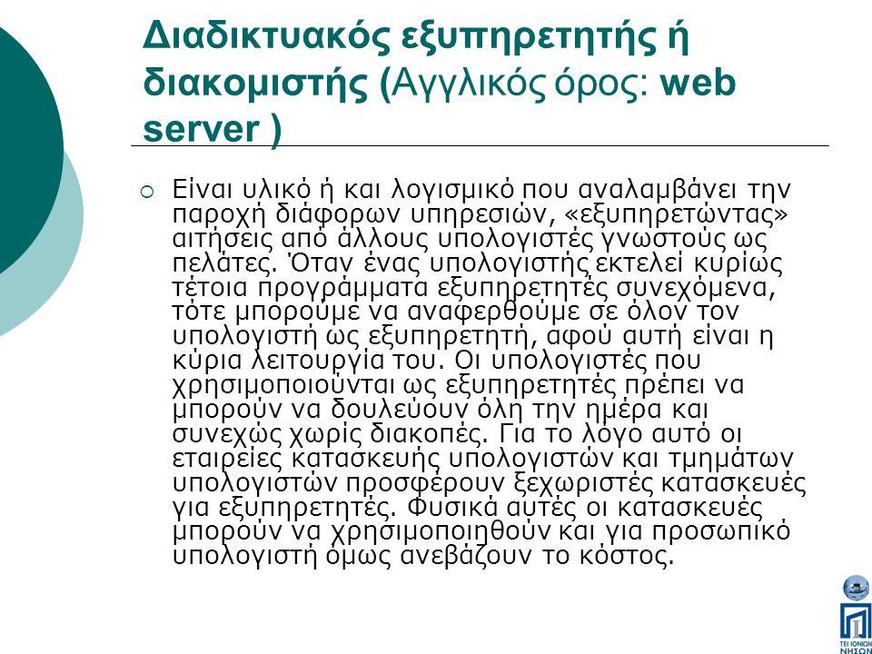 Διαδικτυακός εξυπηρετητής ή διακομιστής (Αγγλικός όρος: web server )  Είναι υλικό ή και λογισμικό που αναλαμβάνει την παροχή διάφορων υπηρεσιών, «εξυπηρετώντας» αιτήσεις από άλλους υπολογιστές γνωστούς ως πελάτες.