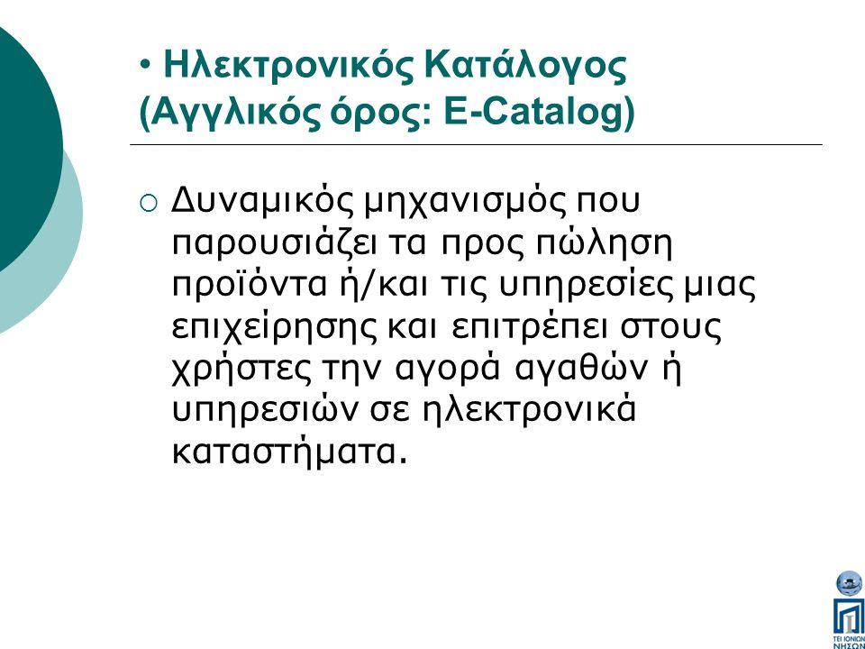 Ηλεκτρονικός Κατάλογος (Αγγλικός όρος: E-Catalog)  Δυναμικός μηχανισμός που παρουσιάζει τα προς πώληση προϊόντα ή/και τις υπηρεσίες μιας επιχείρησης και επιτρέπει στους χρήστες την αγορά αγαθών ή υπηρεσιών σε ηλεκτρονικά καταστήματα.