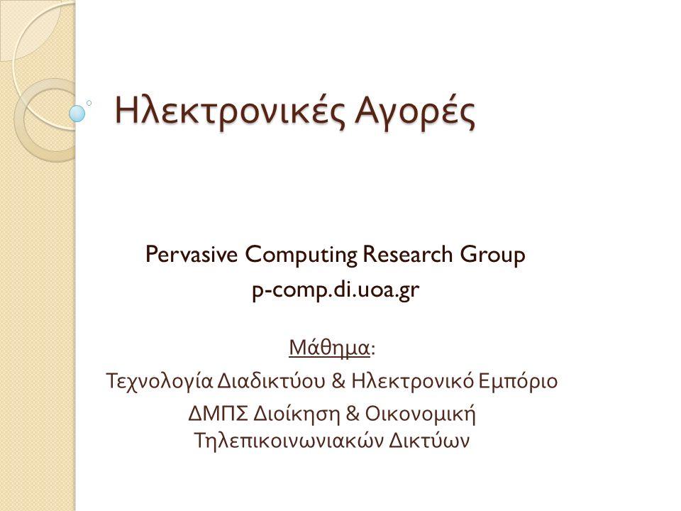 Ηλεκτρονικές Αγορές Pervasive Computing Research Group p-comp.di.uoa.gr Μάθημα : Τεχνολογία Διαδικτύου & Ηλεκτρονικό Εμπόριο ΔΜΠΣ Διοίκηση & Οικονομική Τηλεπικοινωνιακών Δικτύων