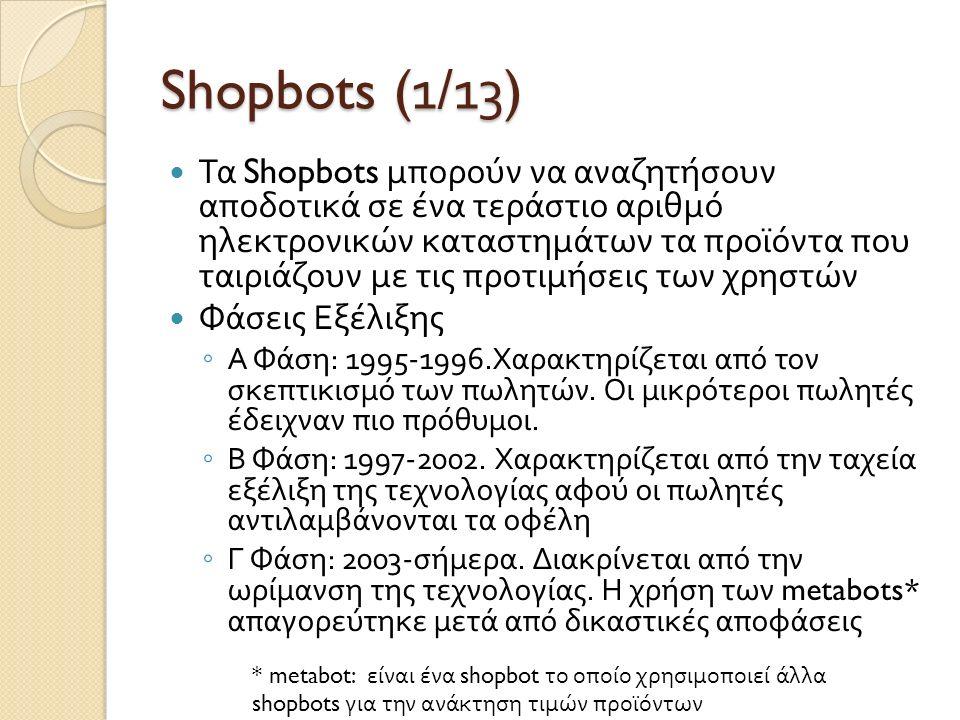 Shopbots (1/1 3 ) Τα Shopbots μπορούν να αναζητήσουν αποδοτικά σε ένα τεράστιο αριθμό ηλεκτρονικών καταστημάτων τα προϊόντα που ταιριάζουν με τις προτιμήσεις των χρηστών Φάσεις Εξέλιξης ◦ Α Φάση : 1995-1996.