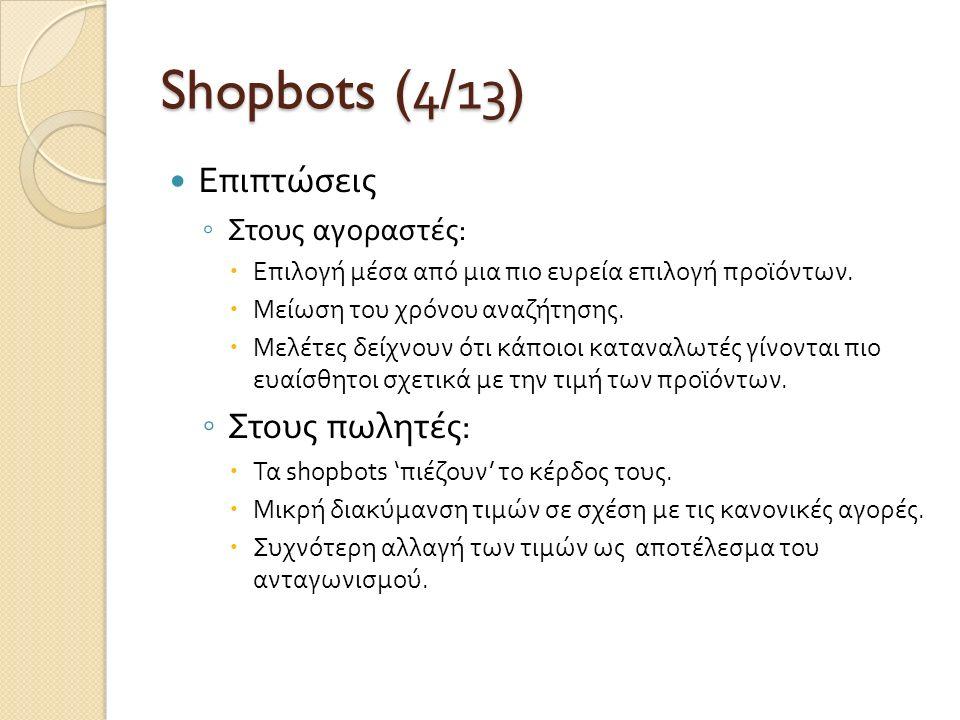 Shopbots (4/1 3 ) Επιπτώσεις ◦ Στους αγοραστές :  Επιλογή μέσα από μια πιο ευρεία επιλογή προϊόντων.  Μείωση του χρόνου αναζήτησης.  Μελέτες δείχνο