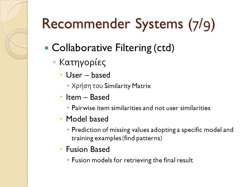 Recommender Systems (7/9) Collaborative Filtering (ctd) ◦ Κατηγορίες  User – based  Χρήση του Similarity Matrix  Item – Based  Pairwise item simil