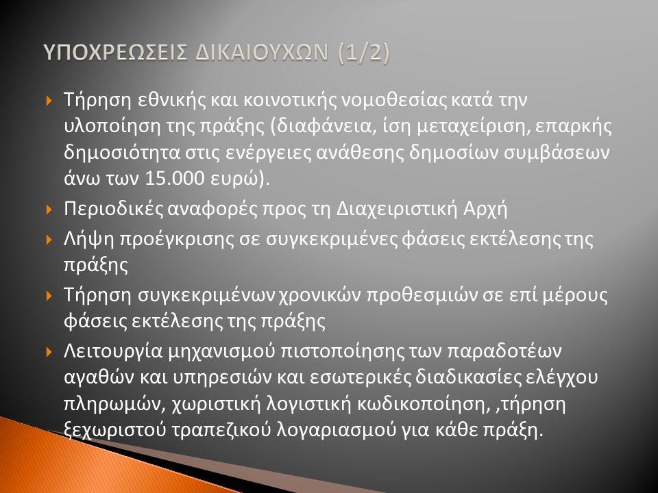 ΥΠΟΧΡΕΩΣΕΙΣ ΔΙΚΑΙΟΥΧΩΝ (2/2)  Επικαιροποιημένα στοιχεία τιμολογιακής πολιτικής σε περίπτωση έργου που δημιουργεί έσοδα  Τήρηση στοιχείων και δικαιολογητικών δαπανών κατ΄ελάχιστον μέχρι το 2020 (κατάσταση με υπηρεσίες/διευθύνσεις φορέων)  Αποδοχή όλων των εθνικών και κοινοτικών ελεγκτικών οργάνων και παροχή σε αυτά κάθε αναγκαία πληροφορία  Τήρηση κανόνων δημοσιότητας  Διασφάλιση της λειτουργίας της πράξης  Διασφάλιση της μη σημαντικής τροποποίησης της πράξης για πέντε έτη μετά την ολοκλήρωσή της  Άλλοι ειδικοί όροι που έχουν τεθεί από τη ΔΑ