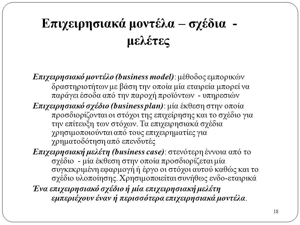 18 Επιχειρησιακά μοντέλα – σχέδια - μελέτες Επιχειρησιακό μοντέλο (business model): μέθοδος εμπορικών δραστηριοτήτων με βάση την οποία μία εταιρεία μπορεί να παράγει έσοδα από την παροχή προϊόντων - υπηρεσιών Επιχειρησιακό σχέδιο (business plan): μία έκθεση στην οποία προσδιορίζονται οι στόχοι της επιχείρησης και το σχέδιο για την επίτευξη των στόχων.