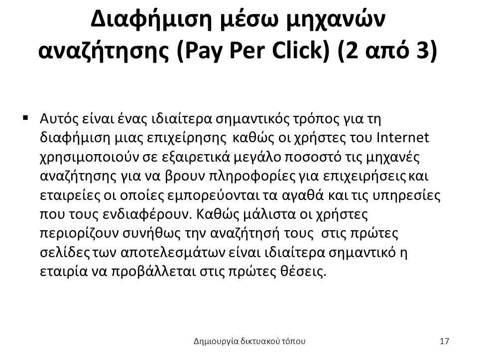 Διαφήμιση μέσω μηχανών αναζήτησης (Pay Per Click) (2 από 3)  Αυτός είναι ένας ιδιαίτερα σημαντικός τρόπος για τη διαφήμιση μιας επιχείρησης καθώς οι χρήστες του Internet χρησιμοποιούν σε εξαιρετικά μεγάλο ποσοστό τις μηχανές αναζήτησης για να βρουν πληροφορίες για επιχειρήσεις και εταιρείες οι οποίες εμπορεύονται τα αγαθά και τις υπηρεσίες που τους ενδιαφέρουν.