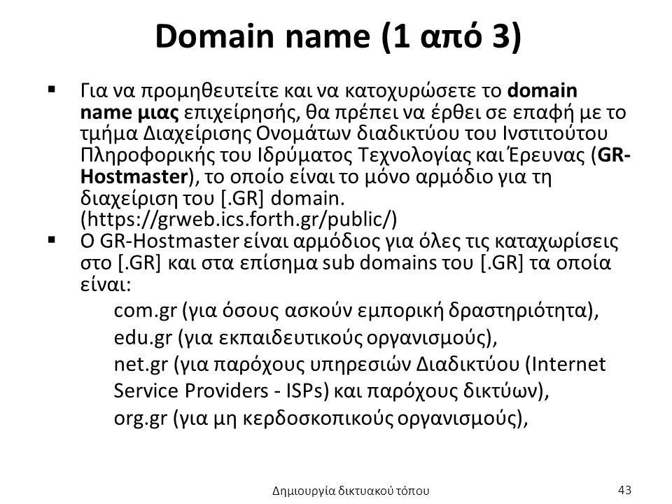 Domain name (1 από 3)  Για να προμηθευτείτε και να κατοχυρώσετε το domain name μιας επιχείρησής, θα πρέπει να έρθει σε επαφή με το τμήμα Διαχείρισης Ονομάτων διαδικτύου του Ινστιτούτου Πληροφορικής του Ιδρύματος Τεχνολογίας και Έρευνας (GR- Hostmaster), το οποίο είναι το μόνο αρμόδιο για τη διαχείριση του [.GR] domain.