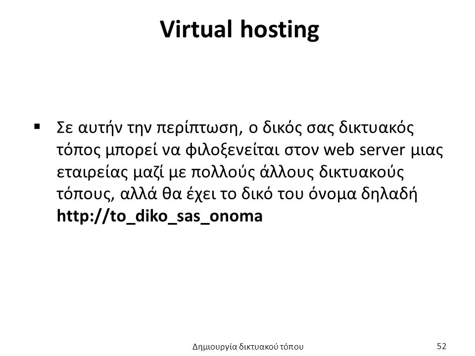 Virtual hosting  Σε αυτήν την περίπτωση, ο δικός σας δικτυακός τόπος μπορεί να φιλοξενείται στον web server μιας εταιρείας μαζί με πολλούς άλλους δικτυακούς τόπους, αλλά θα έχει το δικό του όνομα δηλαδή http://to_diko_sas_onoma Δημιουργία δικτυακού τόπου 52