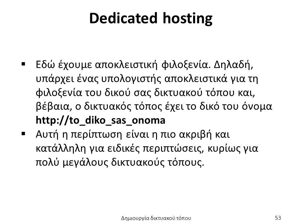 Dedicated hosting  Εδώ έχουμε αποκλειστική φιλοξενία. Δηλαδή, υπάρχει ένας υπολογιστής αποκλειστικά για τη φιλοξενία του δικού σας δικτυακού τόπου κα