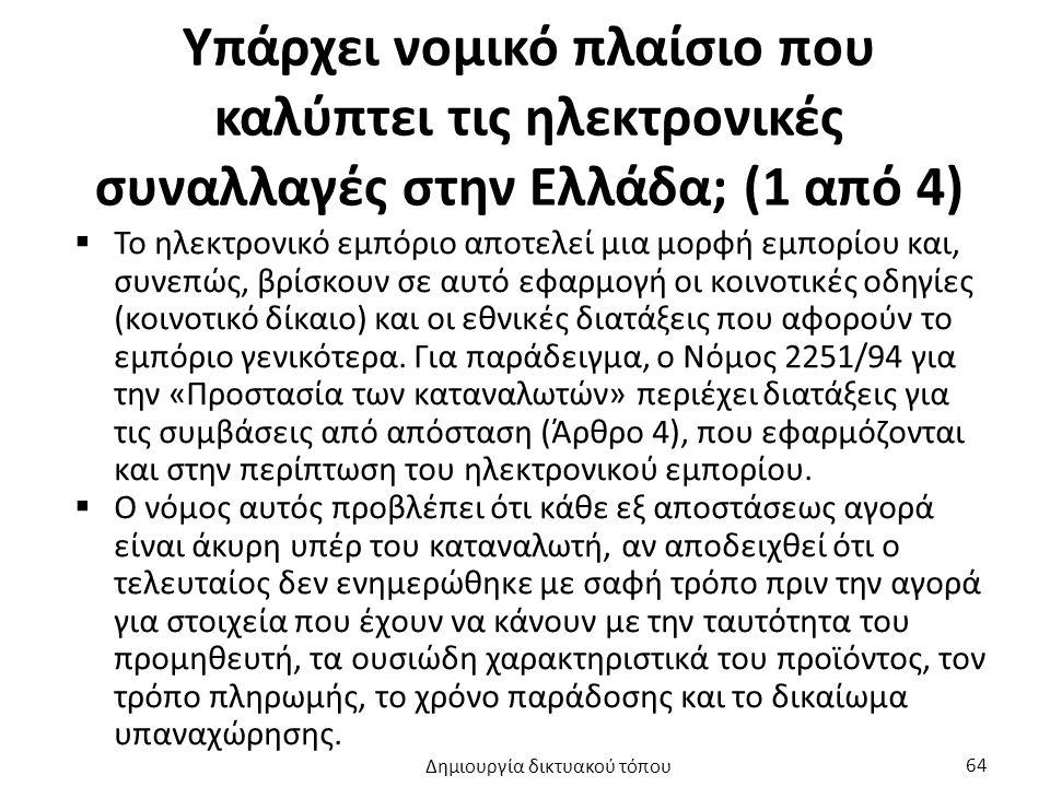Υπάρχει νομικό πλαίσιο που καλύπτει τις ηλεκτρονικές συναλλαγές στην Ελλάδα; (1 από 4)  Το ηλεκτρονικό εμπόριο αποτελεί μια μορφή εμπορίου και, συνεπώς, βρίσκουν σε αυτό εφαρμογή οι κοινοτικές οδηγίες (κοινοτικό δίκαιο) και οι εθνικές διατάξεις που αφορούν το εμπόριο γενικότερα.