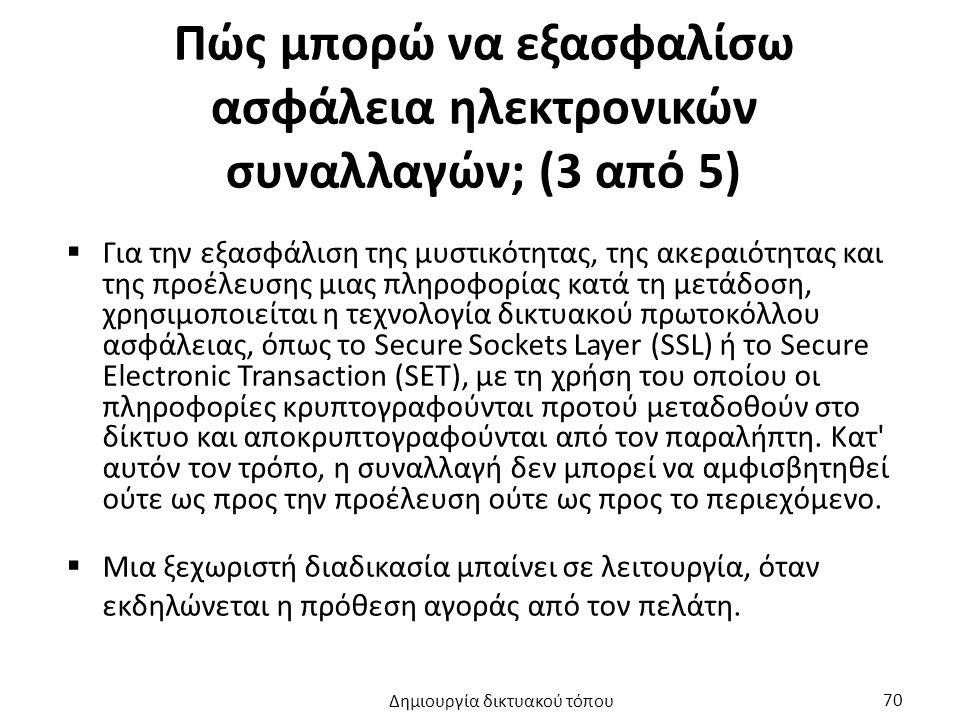 Πώς μπορώ να εξασφαλίσω ασφάλεια ηλεκτρονικών συναλλαγών; (3 από 5)  Για την εξασφάλιση της μυστικότητας, της ακεραιότητας και της προέλευσης μιας πληροφορίας κατά τη μετάδοση, χρησιμοποιείται η τεχνολογία δικτυακού πρωτοκόλλου ασφάλειας, όπως το Secure Sockets Layer (SSL) ή το Secure Electronic Transaction (SET), με τη χρήση του οποίου οι πληροφορίες κρυπτογραφούνται προτού μεταδοθούν στο δίκτυο και αποκρυπτογραφούνται από τον παραλήπτη.