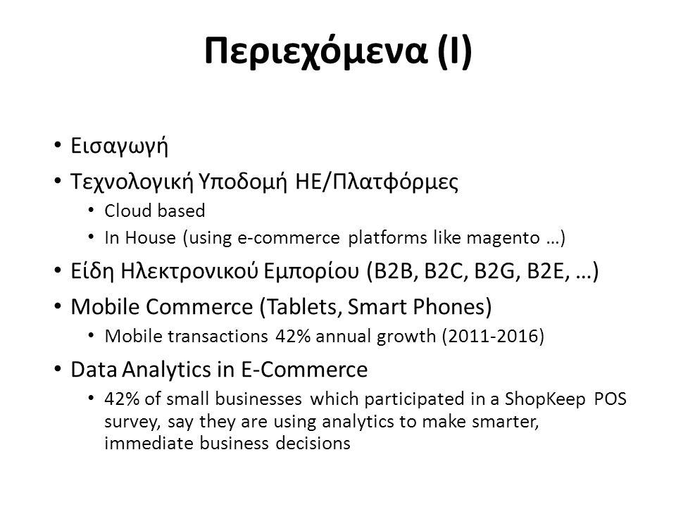 Περιεχόμενα (I) Εισαγωγή Τεχνολογική Υποδομή ΗΕ/Πλατφόρμες Cloud based In House (using e-commerce platforms like magento …) Είδη Ηλεκτρονικού Εμπορίου (B2B, B2C, B2G, B2E, …) Mobile Commerce (Tablets, Smart Phones) Mobile transactions 42% annual growth (2011-2016) Data Analytics in E-Commerce 42% of small businesses which participated in a ShopKeep POS survey, say they are using analytics to make smarter, immediate business decisions