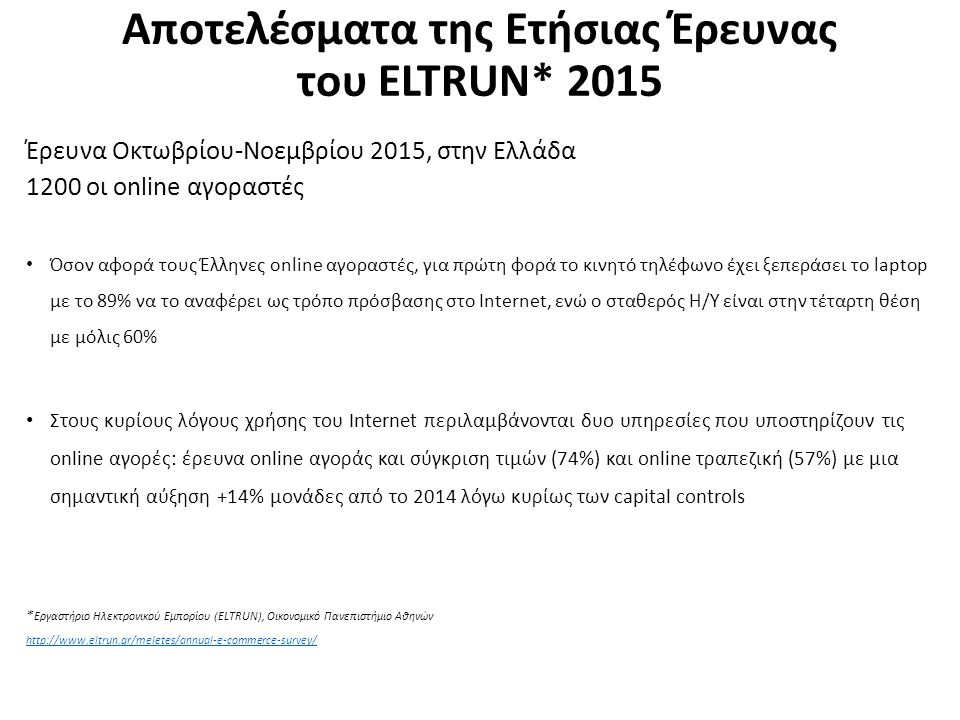 Αποτελέσματα της Ετήσιας Έρευνας του ELTRUN* 2015 Έρευνα Οκτωβρίου-Νοεμβρίου 2015, στην Ελλάδα 1200 οι online αγοραστές Όσον αφορά τους Έλληνες online αγοραστές, για πρώτη φορά το κινητό τηλέφωνο έχει ξεπεράσει το laptop με το 89% να το αναφέρει ως τρόπο πρόσβασης στο Internet, ενώ ο σταθερός Η/Υ είναι στην τέταρτη θέση με μόλις 60% Στους κυρίους λόγους χρήσης του Internet περιλαμβάνονται δυο υπηρεσίες που υποστηρίζουν τις online αγορές: έρευνα online αγοράς και σύγκριση τιμών (74%) και online τραπεζική (57%) με μια σημαντική αύξηση +14% μονάδες από το 2014 λόγω κυρίως των capital controls * Εργαστήριο Ηλεκτρονικού Εμπορίου (ELTRUN), Οικονομικό Πανεπιστήμιο Αθηνών http://www.eltrun.gr/meletes/annual-e-commerce-survey/