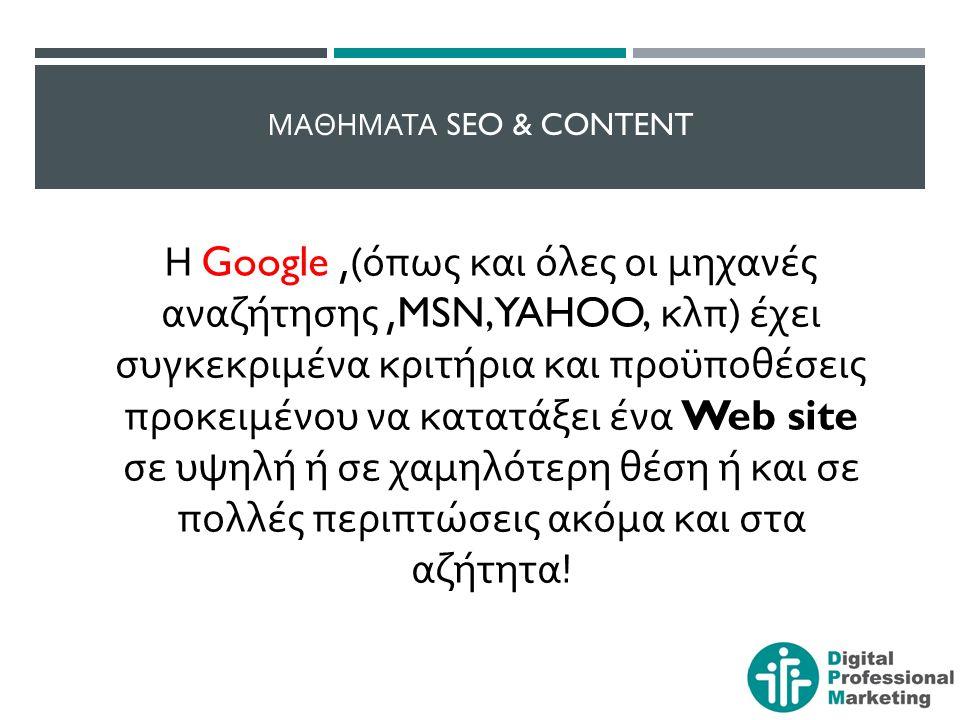 ΜΑΘΗΜΑΤΑ SEO & CONTENT Η Google,( όπως και όλες οι μηχανές αναζήτησης,MSN, YAHOO, κλπ ) έχει συγκεκριμένα κριτήρια και προϋποθέσεις προκειμένου να κατατάξει ένα Web site σε υψηλή ή σε χαμηλότερη θέση ή και σε πολλές περιπτώσεις ακόμα και στα αζήτητα !