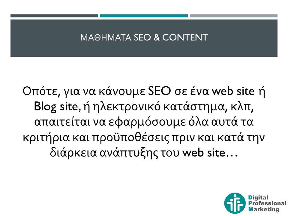 ΜΑΘΗΜΑΤΑ SEO & CONTENT Οπότε, για να κάνουμε SEO σε ένα web site ή Blog site, ή ηλεκτρονικό κατάστημα, κλπ, απαιτείται να εφαρμόσουμε όλα αυτά τα κριτήρια και προϋποθέσεις πριν και κατά την διάρκεια ανάπτυξης του web site…