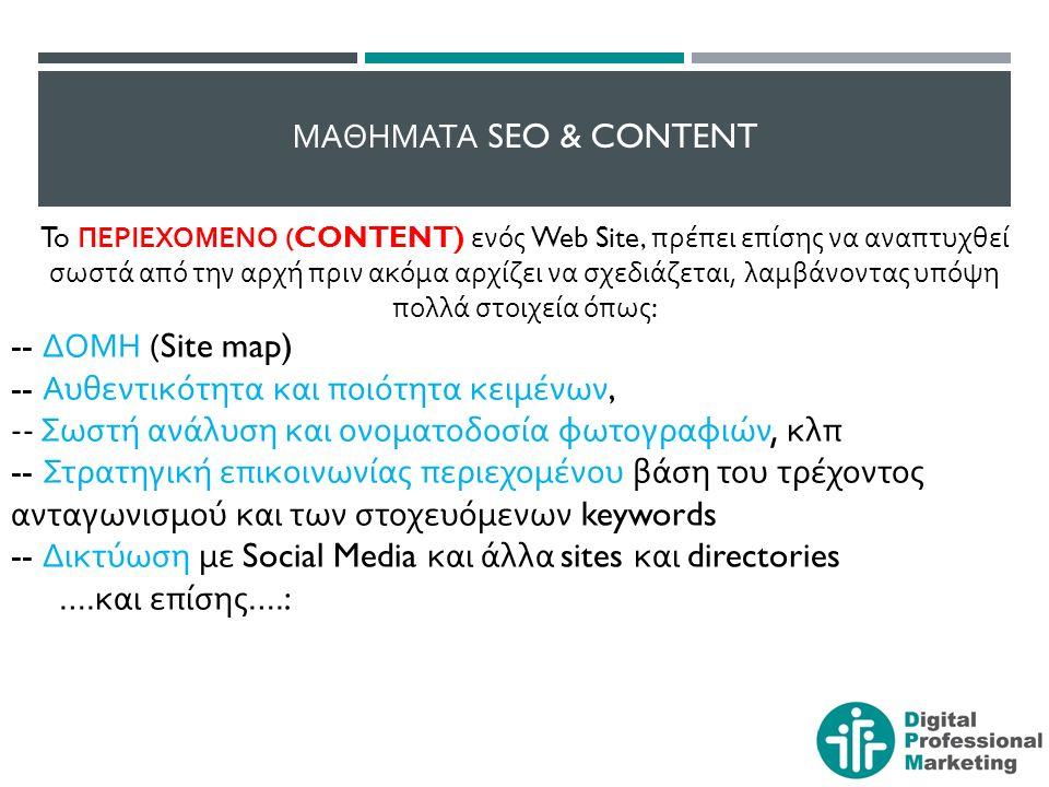 ΜΑΘΗΜΑΤΑ SEO & CONTENT To ΠΕΡΙΕΧΟΜΕΝΟ (CONTENT) ενός Web Site, πρέπει επίσης να αναπτυχθεί σωστά από την αρχή πριν ακόμα αρχίζει να σχεδιάζεται, λαμβάνοντας υπόψη πολλά στοιχεία όπως : -- ΔΟΜΗ (Site map) -- Αυθεντικότητα και ποιότητα κειμένων, -- Σωστή ανάλυση και ονοματοδοσία φωτογραφιών, κλπ -- Στρατηγική επικοινωνίας περιεχομένου βάση του τρέχοντος ανταγωνισμού και των στοχευόμενων keywords -- Δικτύωση με Social Media και άλλα sites και directories ….
