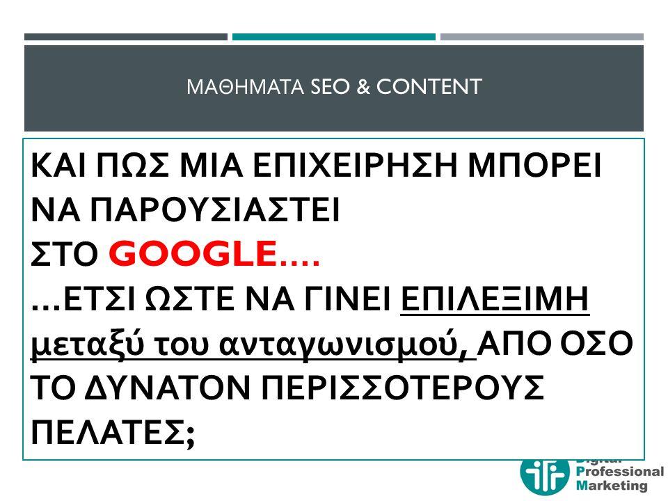 ΜΑΘΗΜΑΤΑ SEO & CONTENT Στο Google κάποιος χρήστης του Internet μπορεί πολύ εύκολα να βρει ότι ζητάει, χρησιμοποιώντας τις παρακάτω επιλογές : GOOGLE SEARCH / Να αναζητήσει ιστοσελίδες και ιστότο π ους ΜΕ ΒΑΣΗ ΚΑΠΟΙΟ ΣΥΓΚΕΚΡΙΜΕΝΟ KEYWORD ( λέξη – κλειδί ) GOOGLE MAPS / Να αναζητήσει διευθύνσεις, χάρτες, δρομολόγια, το π οθεσίες ε π ιχειρήσεων και ε π ιχειρήσεις, ακόμα και ωράρια λειτουργίας και π ροσφορές ή και π αροχές online σε π ραγματικό χρόνο .