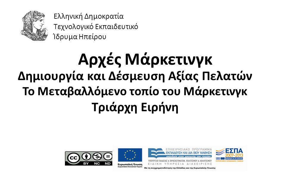 1 Αρχές Μάρκετινγκ Δημιουργία και Δέσμευση Αξίας Πελατών Το Μεταβαλλόμενο τοπίο του Μάρκετινγκ Τριάρχη Ειρήνη Ελληνική Δημοκρατία Τεχνολογικό Εκπαιδευτικό Ίδρυμα Ηπείρου