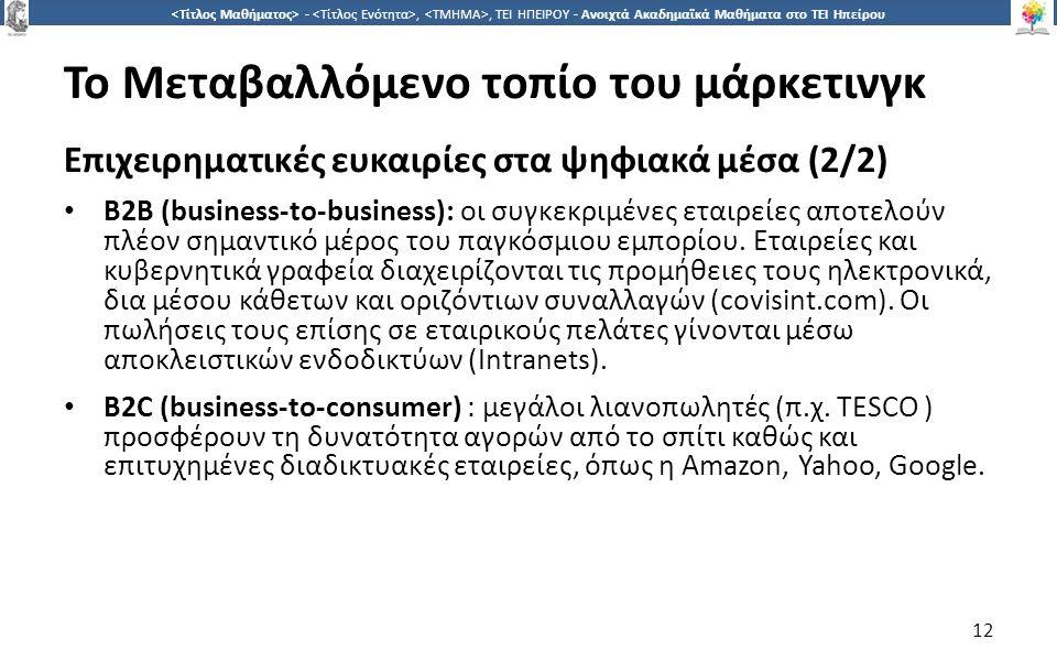1212 -,, ΤΕΙ ΗΠΕΙΡΟΥ - Ανοιχτά Ακαδημαϊκά Μαθήματα στο ΤΕΙ Ηπείρου Το Μεταβαλλόμενο τοπίο του μάρκετινγκ Επιχειρηματικές ευκαιρίες στα ψηφιακά μέσα (2/2) Β2Β (business-to-business): οι συγκεκριμένες εταιρείες αποτελούν πλέον σημαντικό μέρος του παγκόσμιου εμπορίου.