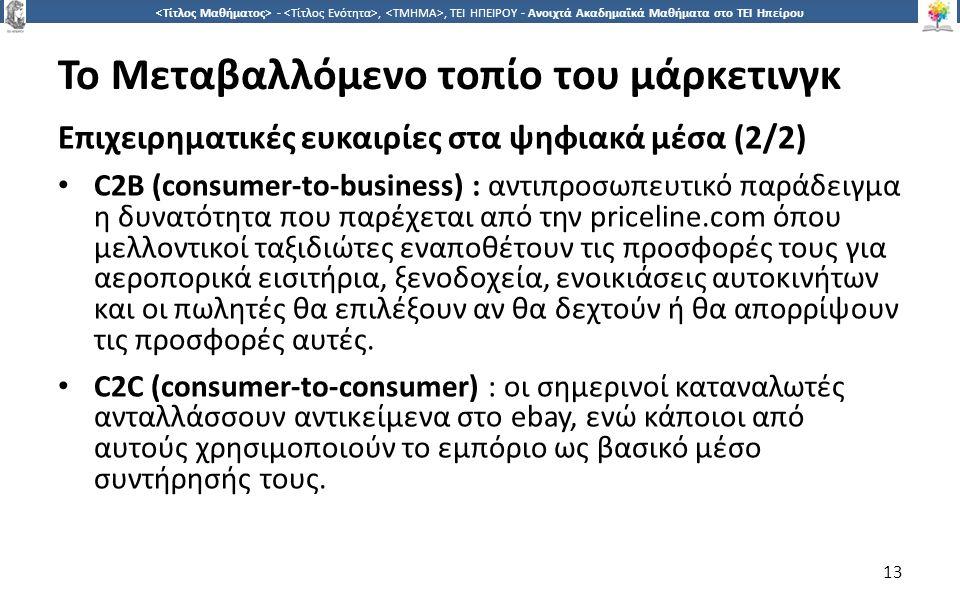 1313 -,, ΤΕΙ ΗΠΕΙΡΟΥ - Ανοιχτά Ακαδημαϊκά Μαθήματα στο ΤΕΙ Ηπείρου Το Μεταβαλλόμενο τοπίο του μάρκετινγκ Επιχειρηματικές ευκαιρίες στα ψηφιακά μέσα (2/2) C2B (consumer-to-business) : αντιπροσωπευτικό παράδειγμα η δυνατότητα που παρέχεται από την priceline.com όπου μελλοντικοί ταξιδιώτες εναποθέτουν τις προσφορές τους για αεροπορικά εισιτήρια, ξενοδοχεία, ενοικιάσεις αυτοκινήτων και οι πωλητές θα επιλέξουν αν θα δεχτούν ή θα απορρίψουν τις προσφορές αυτές.