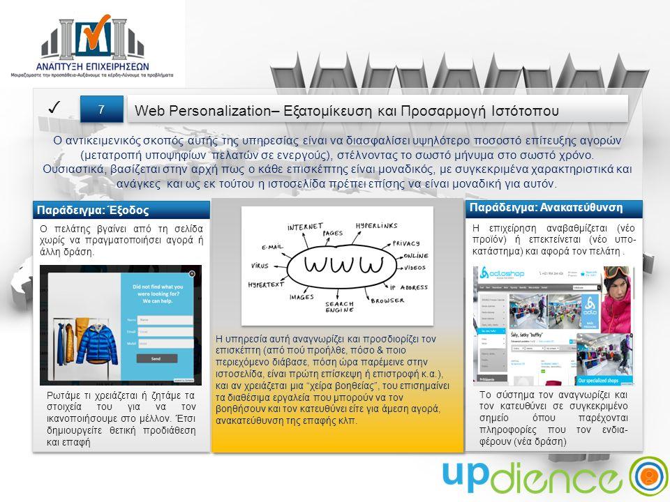 Web Personalization– Εξατομίκευση και Προσαρμογή Ιστότοπου ✓ 7 7 Ο αντικειμενικός σκοπός αυτής της υπηρεσίας είναι να διασφαλίσει υψηλότερο ποσοστό επίτευξης αγορών (μετατροπή υποψηφίων πελατών σε ενεργούς), στέλνοντας το σωστό μήνυμα στο σωστό χρόνο.