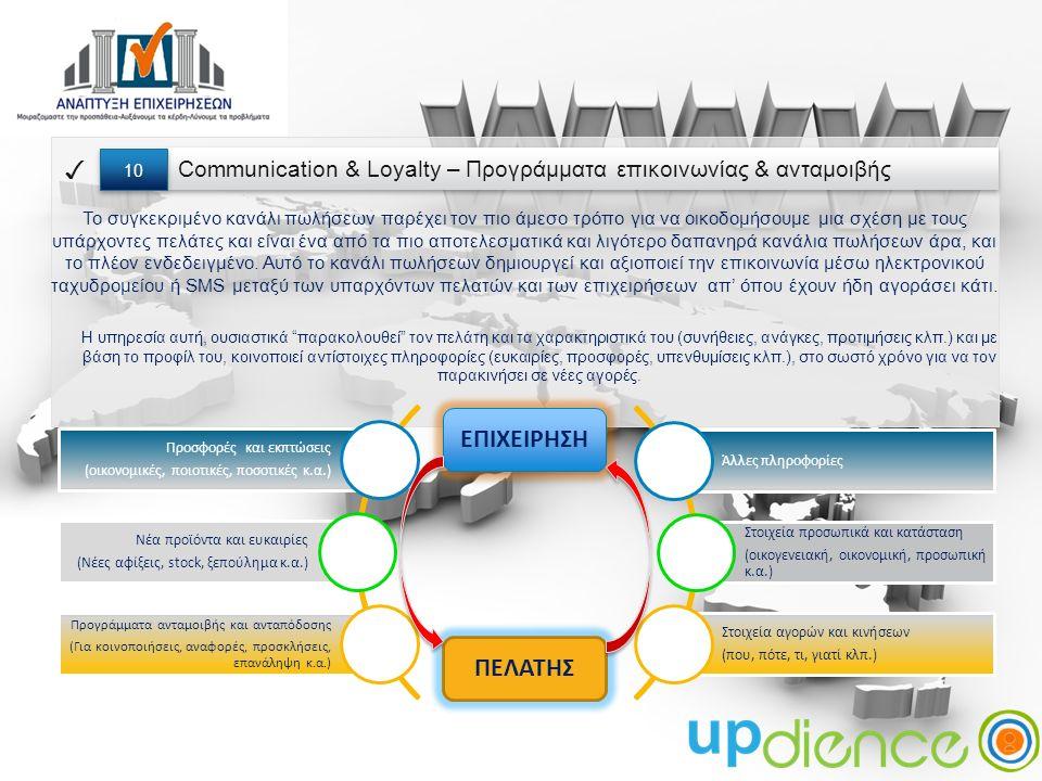 Communication & Loyalty – Προγράμματα επικοινωνίας & ανταμοιβής ✓ 10 Το συγκεκριμένο κανάλι πωλήσεων παρέχει τον πιο άμεσο τρόπο για να οικοδομήσουμε μια σχέση με τους υπάρχοντες πελάτες και είναι ένα από τα πιο αποτελεσματικά και λιγότερο δαπανηρά κανάλια πωλήσεων άρα, και το πλέον ενδεδειγμένο.