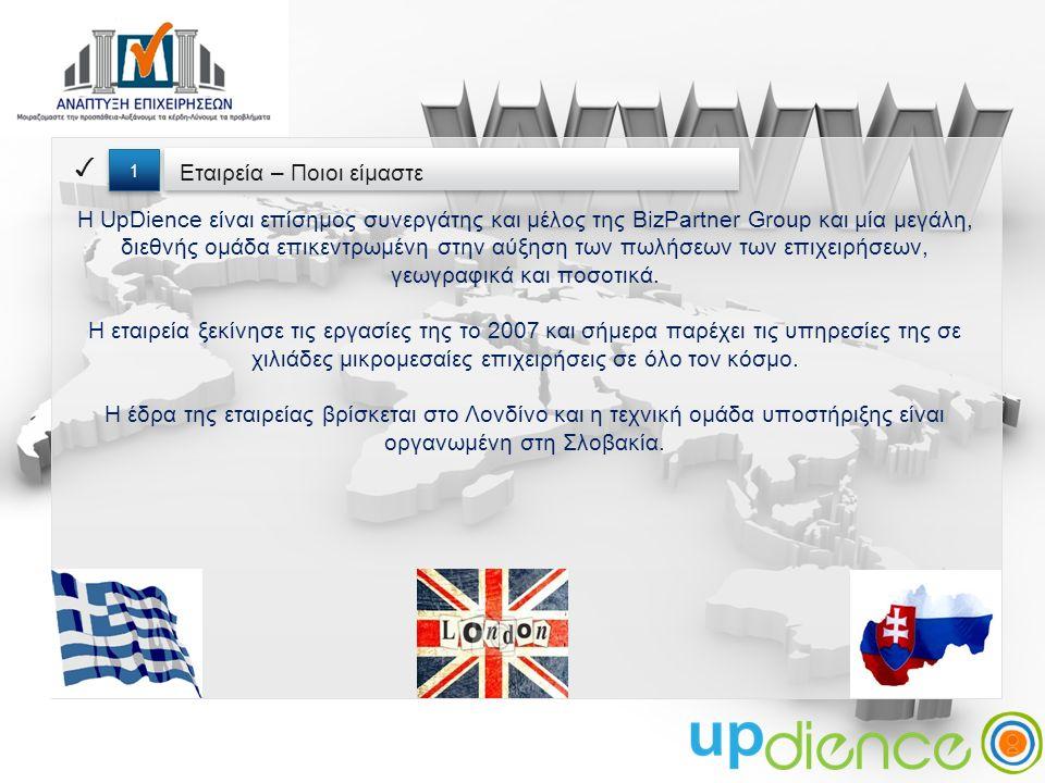 Εταιρεία – Ποιοι είμαστε ✓ 1 1 Η UpDience είναι επίσημος συνεργάτης και μέλος της BizPartner Group και μία μεγάλη, διεθνής ομάδα επικεντρωμένη στην αύξηση των πωλήσεων των επιχειρήσεων, γεωγραφικά και ποσοτικά.