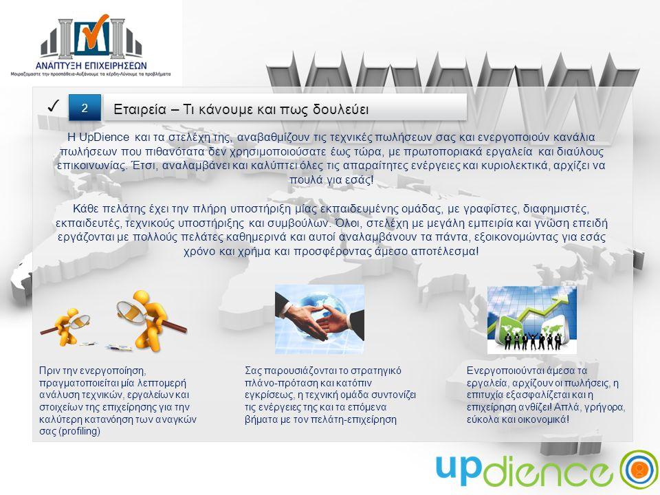 Εταιρεία – Τι κάνουμε και πως δουλεύει ✓ 2 2 Η UpDience και τα στελέχη της, αναβαθμίζουν τις τεχνικές πωλήσεων σας και ενεργοποιούν κανάλια πωλήσεων που πιθανότατα δεν χρησιμοποιούσατε έως τώρα, με πρωτοποριακά εργαλεία και διαύλους επικοινωνίας.