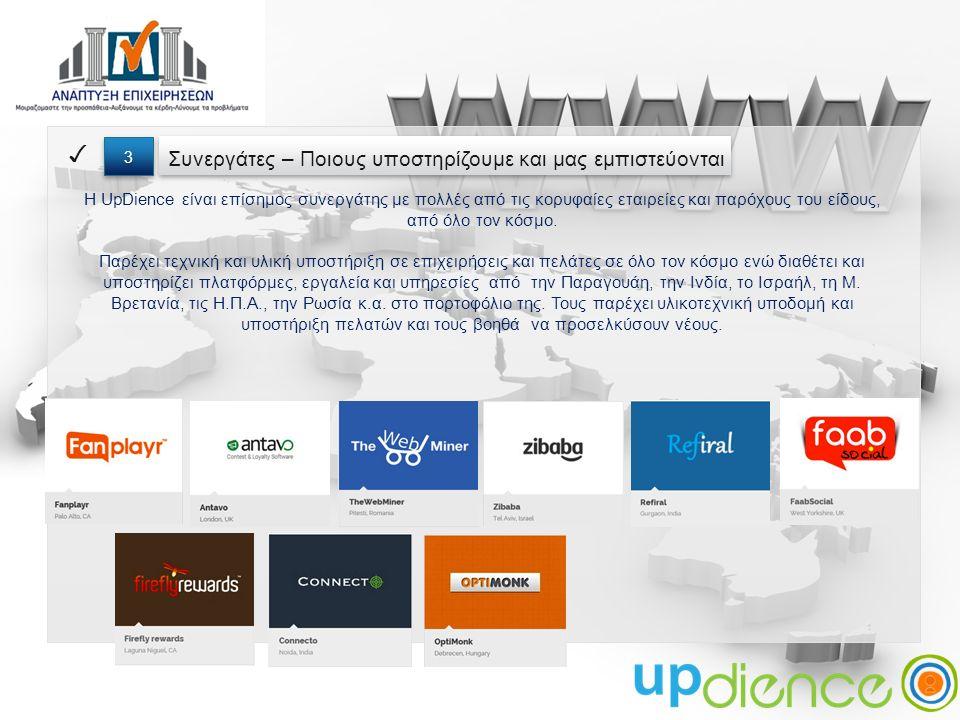 Συνεργάτες – Ποιους υποστηρίζουμε και μας εμπιστεύονται ✓ 3 3 Η UpDience είναι επίσημος συνεργάτης με πολλές από τις κορυφαίες εταιρείες και παρόχους του είδους, από όλο τον κόσμο.
