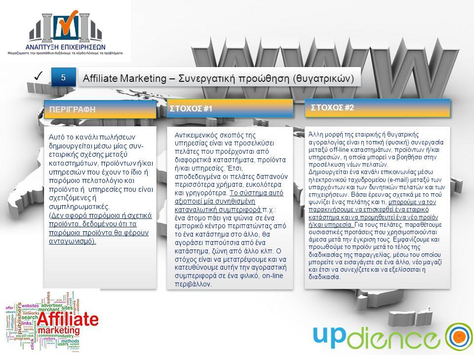 ΣΤΟΧΟΣ #1 ΠΕΡΙΓΡΑΦΗ Affiliate Marketing – Συνεργατική προώθηση (θυγατρικών) ✓ 5 5 Αυτό το κανάλι πωλήσεων δημιουργείται μέσω μίας συν- εταιρικής σχέσης μεταξύ καταστημάτων, προϊόντων ή/και υπηρεσιών που έχουν το ίδιο ή παρόμοιο πελατολόγιο και προϊόντα ή υπηρεσίες που είναι σχετιζόμενες ή συμπληρωματικές.