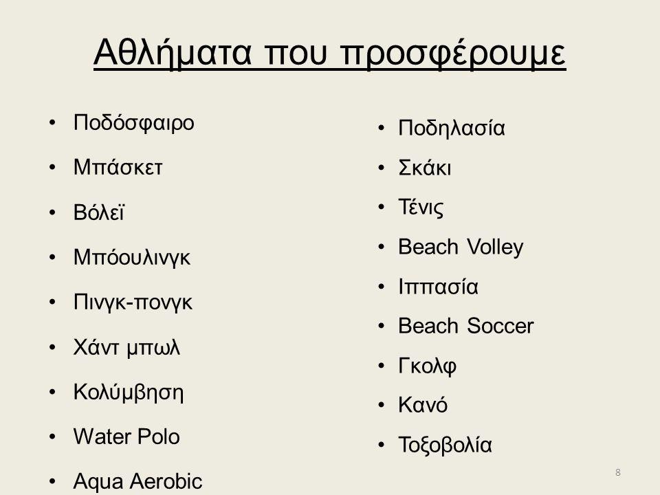 Αθλήματα που προσφέρουμε Ποδόσφαιρο Μπάσκετ Βόλεϊ Μπόουλινγκ Πινγκ-πονγκ Χάντ μπωλ Κολύμβηση Water Polo Αqua Aerobic Ποδηλασία Σκάκι Τένις Beach Volley Ιππασία Beach Soccer Γκολφ Κανό Τοξοβολία 8