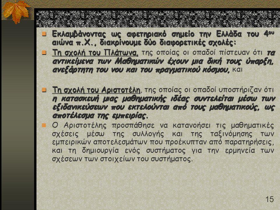 15 Εκλαμβάνοντας ως αφετηριακό σημείο την Ελλάδα του 4 ου αιώνα π.Χ., διακρίνουμε δύο διαφορετικές σχολές: Εκλαμβάνοντας ως αφετηριακό σημείο την Ελλάδα του 4 ου αιώνα π.Χ., διακρίνουμε δύο διαφορετικές σχολές: Τη σχολή του Πλάτωνα,τα αντικείμενα των Μαθηματικών έχουν μια δική τους ύπαρξη, ανεξάρτητη του νου και του πραγματικού κόσμου, Τη σχολή του Πλάτωνα, της οποίας οι οπαδοί πίστευαν ότι τα αντικείμενα των Μαθηματικών έχουν μια δική τους ύπαρξη, ανεξάρτητη του νου και του πραγματικού κόσμου, και Τη σχολή του Αριστοτέλη η κατασκευή μιας μαθηματικής ιδέας συντελείται μέσω των εξιδανικεύσεων που εκτελούνται από τους μαθηματικούς, ως αποτέλεσμα της εμπειρίας.