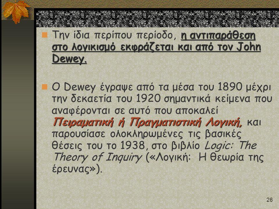 26 η αντιπαράθεση στο λογικισμό εκφράζεται και από τον John Dewey. Την ίδια περίπου περίοδο, η αντιπαράθεση στο λογικισμό εκφράζεται και από τον John