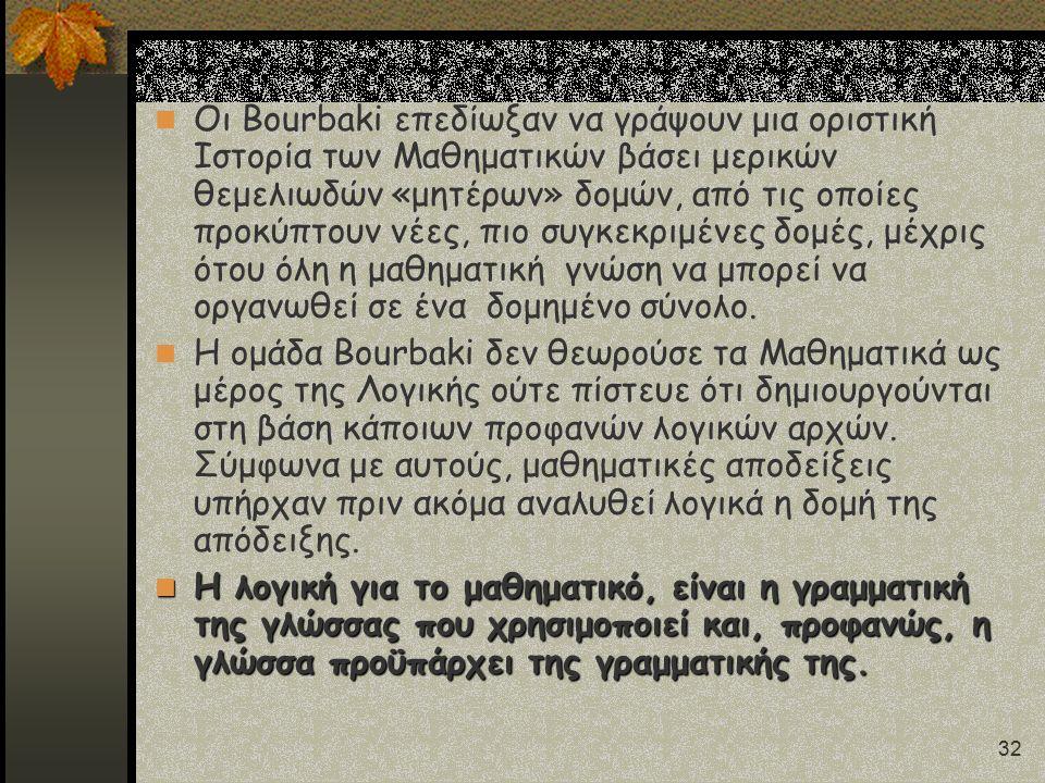 32 Οι Bourbaki επεδίωξαν να γράψουν μια οριστική Ιστορία των Μαθηματικών βάσει μερικών θεμελιωδών «μητέρων» δομών, από τις οποίες προκύπτουν νέες, πιο