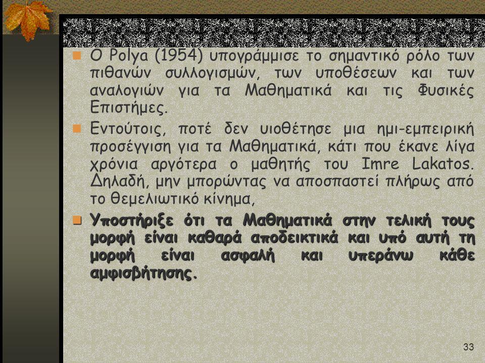 33 Ο Polya (1954) υπογράμμισε το σημαντικό ρόλο των πιθανών συλλογισμών, των υποθέσεων και των αναλογιών για τα Μαθηματικά και τις Φυσικές Επιστήμες.
