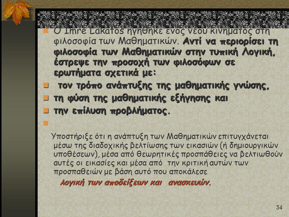 34 Αντί να περιορίσει τη φιλοσοφία των Μαθηματικών στην τυπική Λογική, έστρεψε την προσοχή των φιλοσόφων σε ερωτήματα σχετικά με: Ο Imre Lakatos ηγήθηκε ενός νέου κινήματος στη φιλοσοφία των Μαθηματικών.