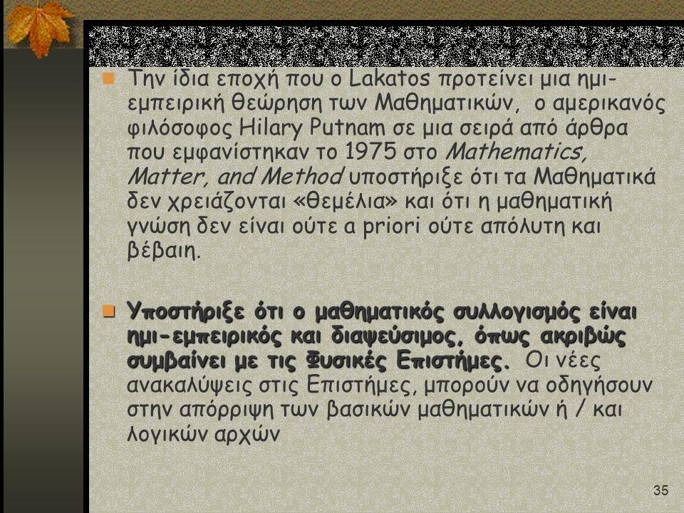 35 Την ίδια εποχή που ο Lakatos προτείνει μια ημι- εμπειρική θεώρηση των Μαθηματικών, ο αμερικανός φιλόσοφος Hilary Putnam σε μια σειρά από άρθρα που εμφανίστηκαν το 1975 στο Mathematics, Matter, and Method υποστήριξε ότι τα Μαθηματικά δεν χρειάζονται «θεμέλια» και ότι η μαθηματική γνώση δεν είναι ούτε a priori ούτε απόλυτη και βέβαιη.