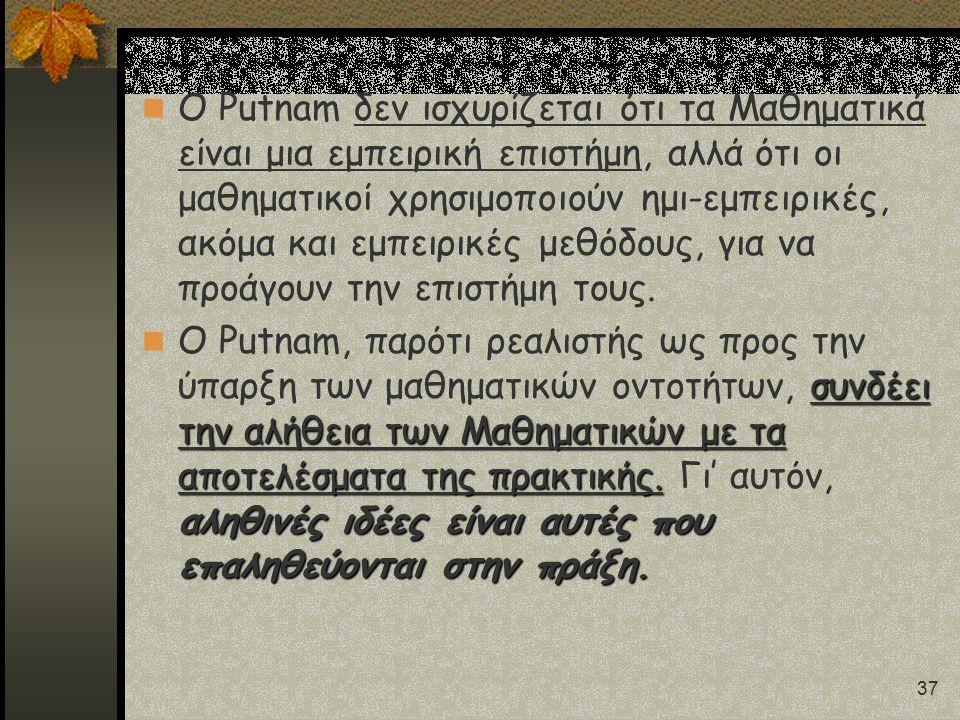 37 Ο Putnam δεν ισχυρίζεται ότι τα Μαθηματικά είναι μια εμπειρική επιστήμη, αλλά ότι οι μαθηματικοί χρησιμοποιούν ημι-εμπειρικές, ακόμα και εμπειρικές
