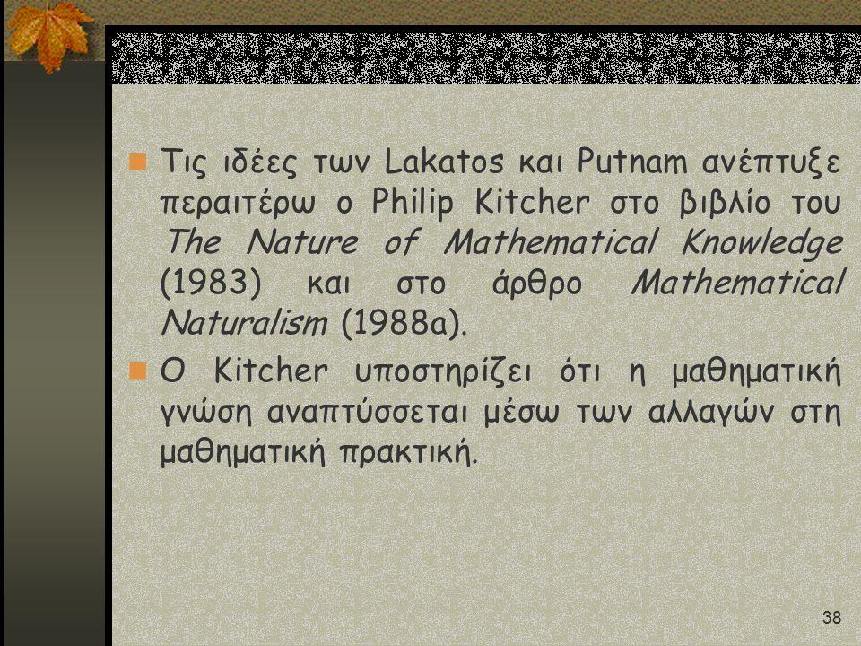 38 Τις ιδέες των Lakatos και Putnam ανέπτυξε περαιτέρω ο Philip Kitcher στο βιβλίο του The Nature of Mathematical Knowledge (1983) και στο άρθρο Mathe