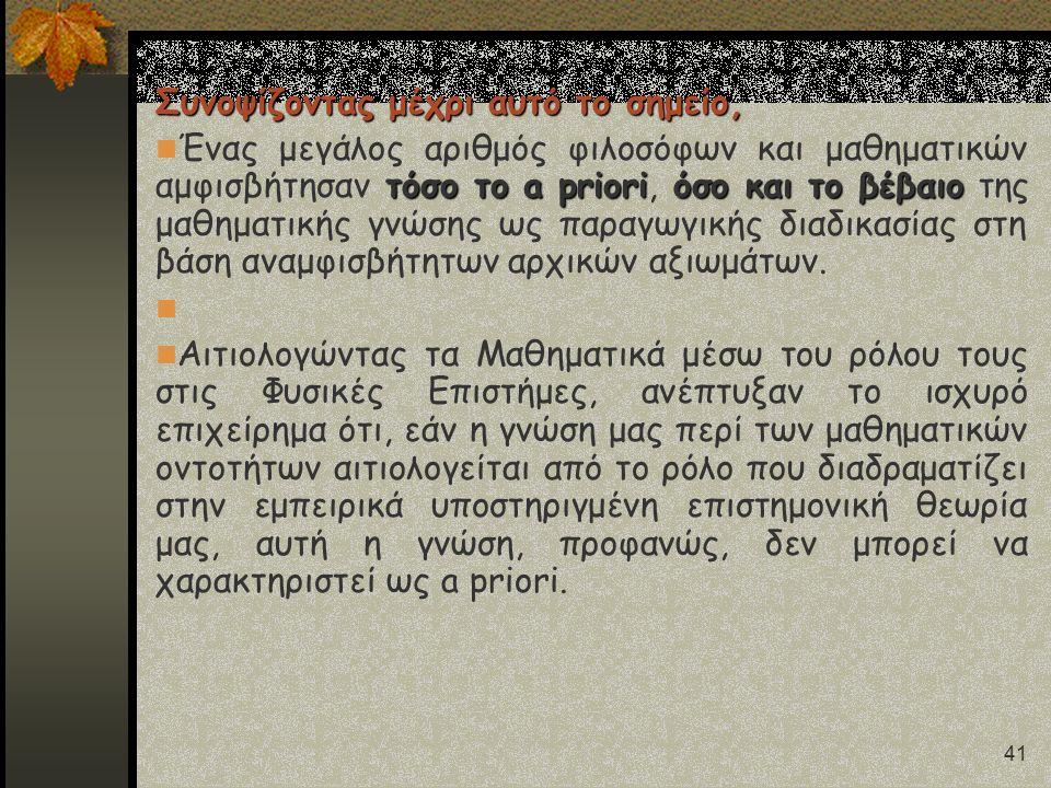 41 Συνοψίζοντας μέχρι αυτό το σημείο, τόσο το a prioriόσο και το βέβαιο Ένας μεγάλος αριθμός φιλοσόφων και μαθηματικών αμφισβήτησαν τόσο το a priori, όσο και το βέβαιο της μαθηματικής γνώσης ως παραγωγικής διαδικασίας στη βάση αναμφισβήτητων αρχικών αξιωμάτων.