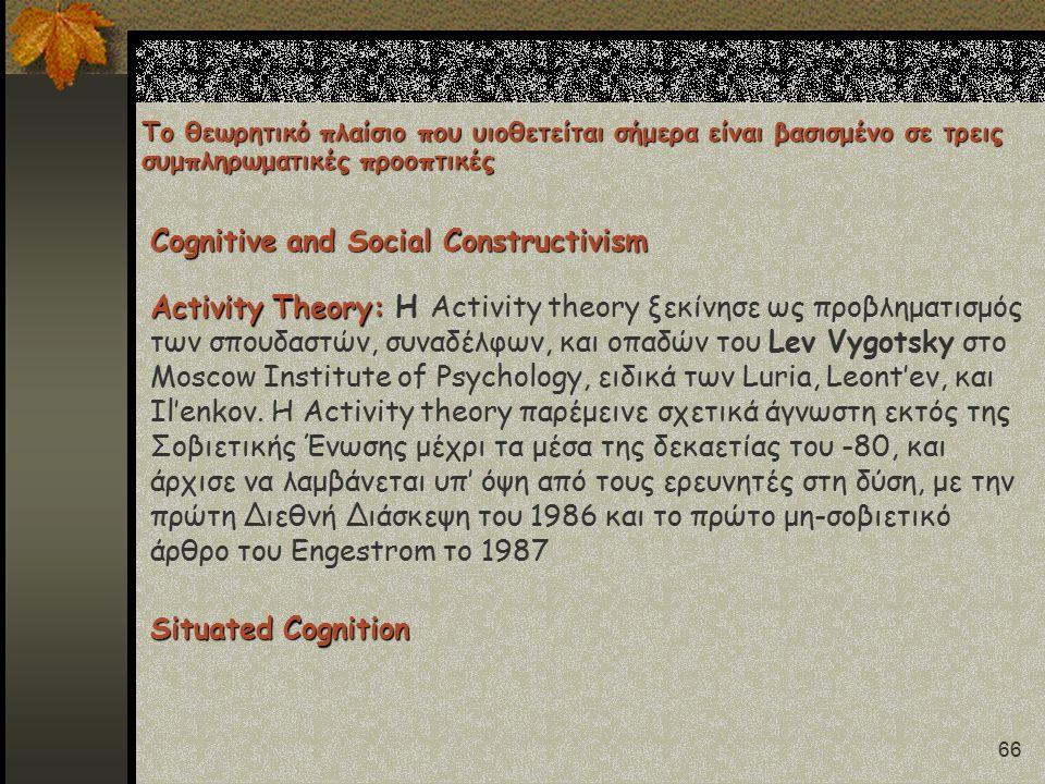 66 Το θεωρητικό πλαίσιο που υιοθετείται σήμερα είναι βασισμένο σε τρεις συμπληρωματικές προοπτικές Cognitive and Social Constructivism Situated Cognition Activity Theory: Activity Theory: H Activity theory ξεκίνησε ως προβληματισμός των σπουδαστών, συναδέλφων, και οπαδών του Lev Vygotsky στο Moscow Institute of Psychology, ειδικά των Luria, Leont'ev, και Il'enkov.