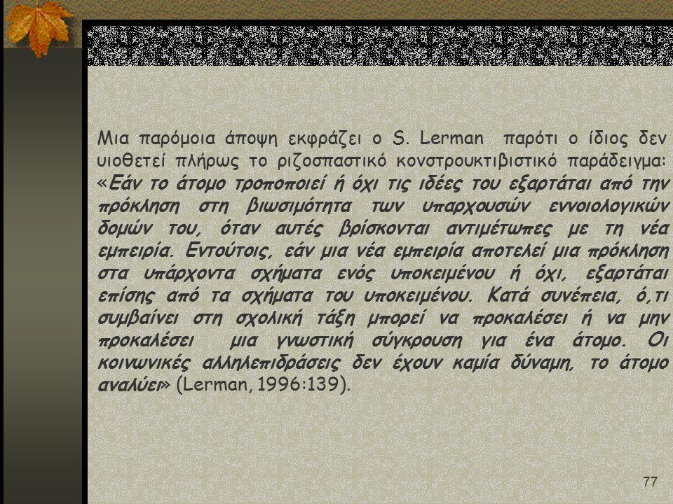 77 Μια παρόμοια άποψη εκφράζει ο S. Lerman παρότι ο ίδιος δεν υιοθετεί πλήρως το ριζοσπαστικό κονστρουκτιβιστικό παράδειγμα: «Εάν το άτομο τροποποιεί