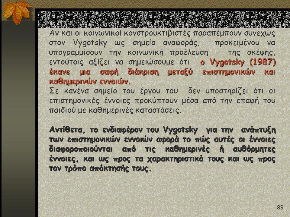 89 ο Vygotsky (1987) έκανε μια σαφή διάκριση μεταξύ επιστημονικών και καθημερινών εννοιών. Αν και οι κοινωνικοί κονστρουκτιβιστές παραπέμπουν συνεχώς