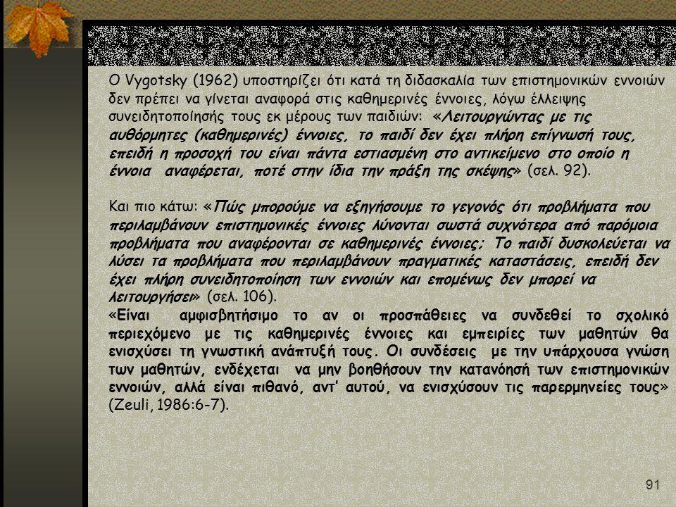 91 Ο Vygotsky (1962) υποστηρίζει ότι κατά τη διδασκαλία των επιστημονικών εννοιών δεν πρέπει να γίνεται αναφορά στις καθημερινές έννοιες, λόγω έλλειψης συνειδητοποίησής τους εκ μέρους των παιδιών: «Λειτουργώντας με τις αυθόρμητες (καθημερινές) έννοιες, το παιδί δεν έχει πλήρη επίγνωσή τους, επειδή η προσοχή του είναι πάντα εστιασμένη στο αντικείμενο στο οποίο η έννοια αναφέρεται, ποτέ στην ίδια την πράξη της σκέψης» (σελ.
