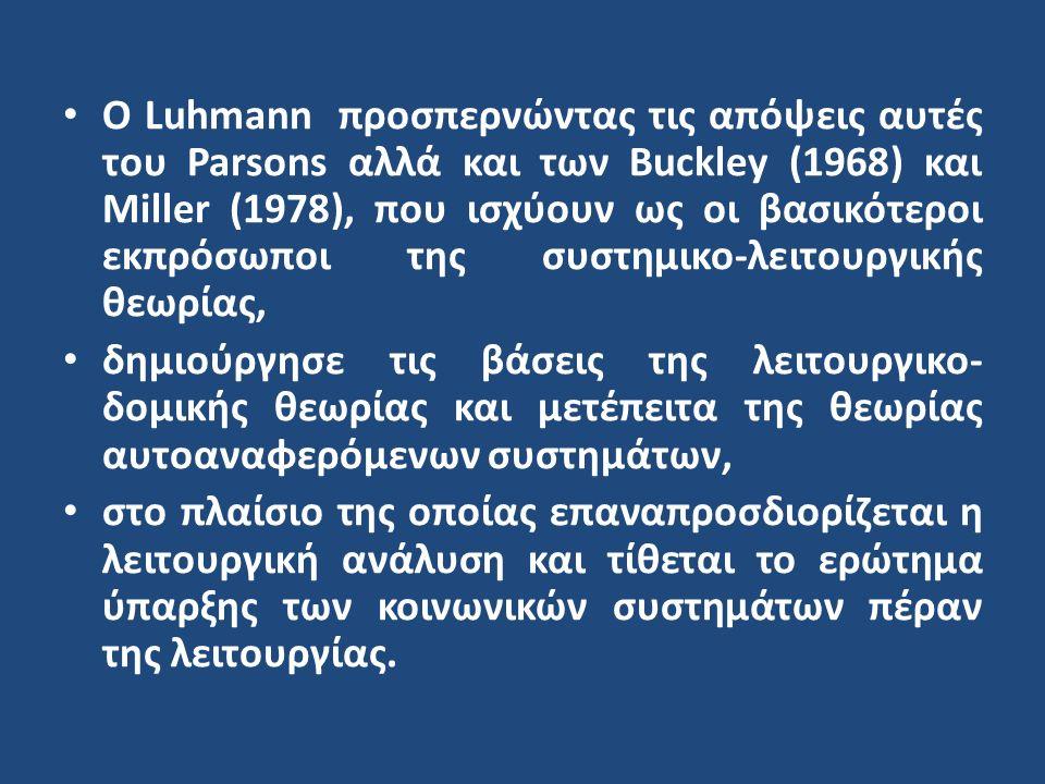 Ο Luhmann προσπερνώντας τις απόψεις αυτές του Parsons αλλά και των Buckley (1968) και Miller (1978), που ισχύουν ως οι βασικότεροι εκπρόσωποι της συστημικο-λειτουργικής θεωρίας, δημιούργησε τις βάσεις της λειτουργικο- δομικής θεωρίας και μετέπειτα της θεωρίας αυτοαναφερόμενων συστημάτων, στο πλαίσιο της οποίας επαναπροσδιορίζεται η λειτουργική ανάλυση και τίθεται το ερώτημα ύπαρξης των κοινωνικών συστημάτων πέραν της λειτουργίας.