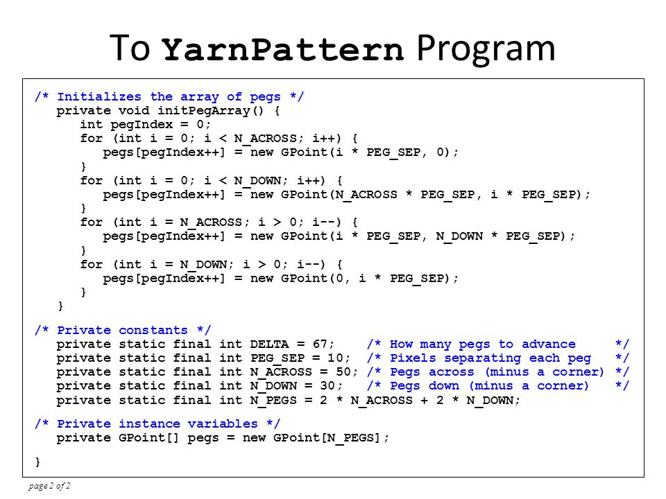 import acm.graphics.*; import acm.program.*; import java.awt.*; /** * This program creates a pattern that simulates the process of * winding a piece of colored yarn around an array of pegs along * the edges of the canvas.