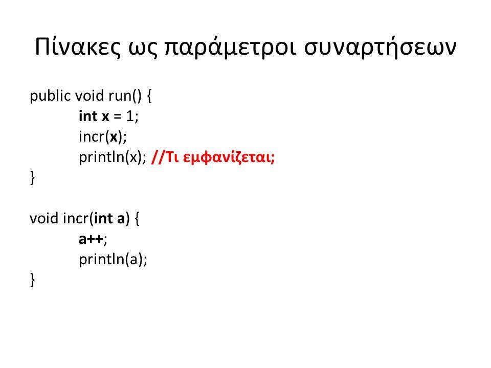 Πίνακες ως παράμετροι συναρτήσεων public void run() { int x = 1; incr(x); println(x); //Τι εμφανίζεται; } void incr(int a) { // Η a έχει την τιμή της x, δεν είναι η x a++; //Αυξάνεται η τιμή της a, όχι αυτή της x println(a); // Εμφανίζει 2 }