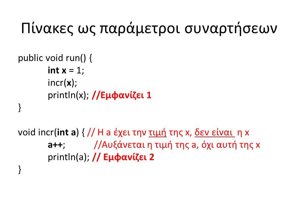 Πίνακες ως παράμετροι συναρτήσεων public void run() { int x = 1; incr(x); println(x); //Εμφανίζει 1 } void incr(int a) { // Η a έχει την τιμή της x, δεν είναι η x a++; //Αυξάνεται η τιμή της a, όχι αυτή της x println(a); // Εμφανίζει 2 }