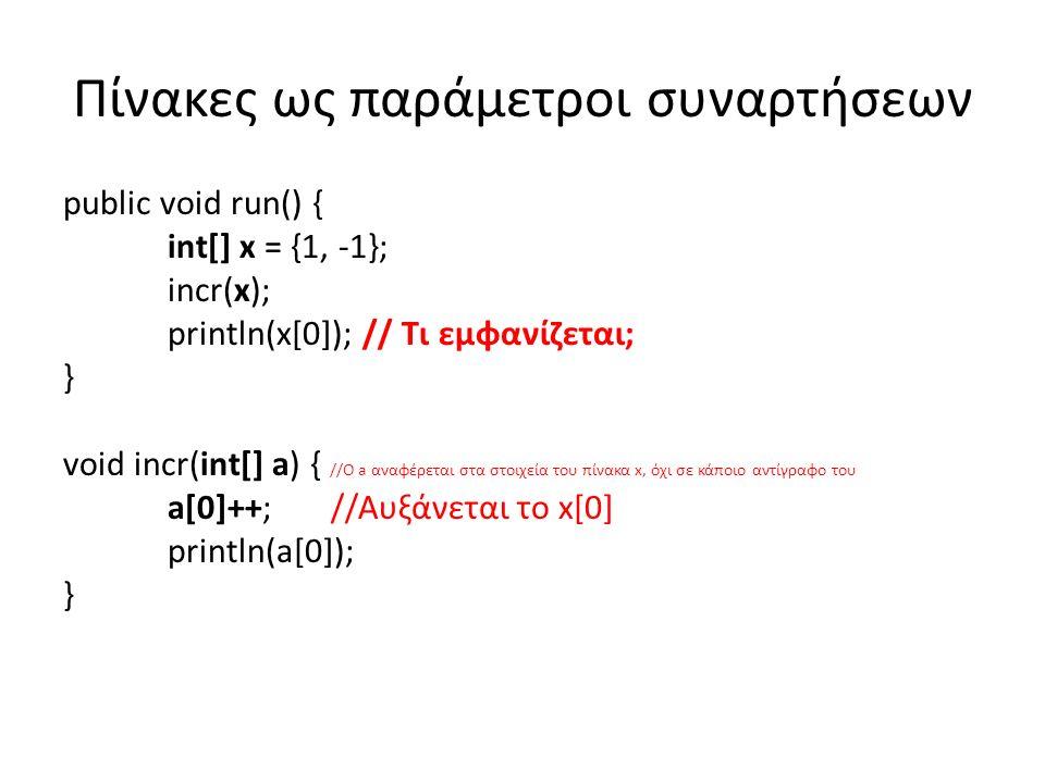 Πίνακες ως παράμετροι συναρτήσεων public void run() { int[] x = {1, -1}; incr(x); println(x[0]); // Τι εμφανίζεται; } void incr(int[] a) { //Ο a αναφέρεται στα στοιχεία του πίνακα x, όχι σε κάποιο αντίγραφο του a[0]++; //Αυξάνεται το x[0] println(a[0]); }
